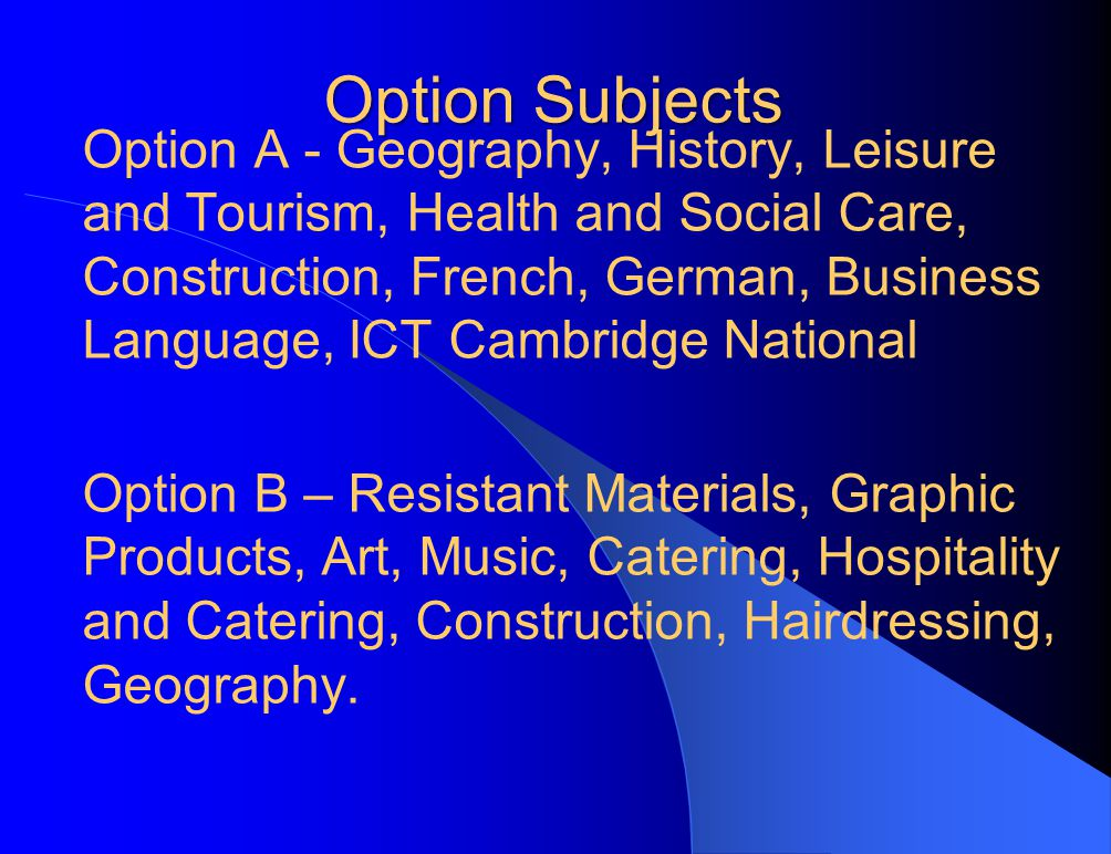 Option Subjects Option A - Geography, History, Leisure and Tourism, Health and Social Care, Construction, French, German, Business Language, ICT Cambridge National Option B – Resistant Materials, Graphic Products, Art, Music, Catering, Hospitality and Catering, Construction, Hairdressing, Geography.