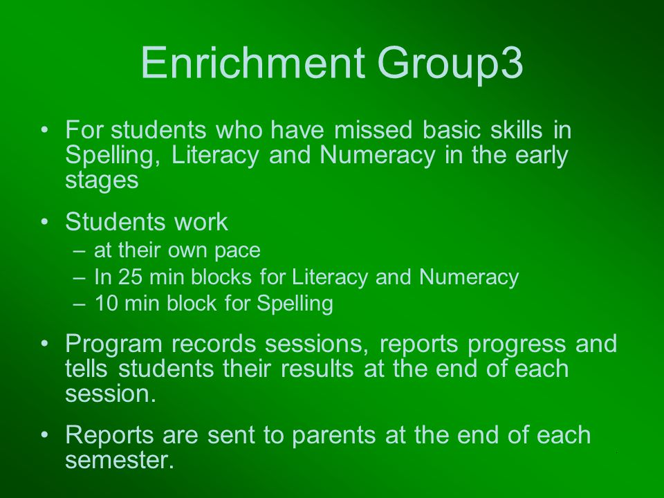 Enrichment Group3 For students who have missed basic skills in Spelling, Literacy and Numeracy in the early stages Students work –at their own pace –In 25 min blocks for Literacy and Numeracy –10 min block for Spelling Program records sessions, reports progress and tells students their results at the end of each session.
