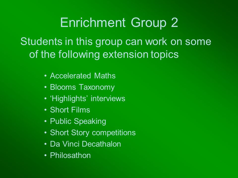 Enrichment Group 2 Students in this group can work on some of the following extension topics Accelerated Maths Blooms Taxonomy 'Highlights' interviews Short Films Public Speaking Short Story competitions Da Vinci Decathalon Philosathon.