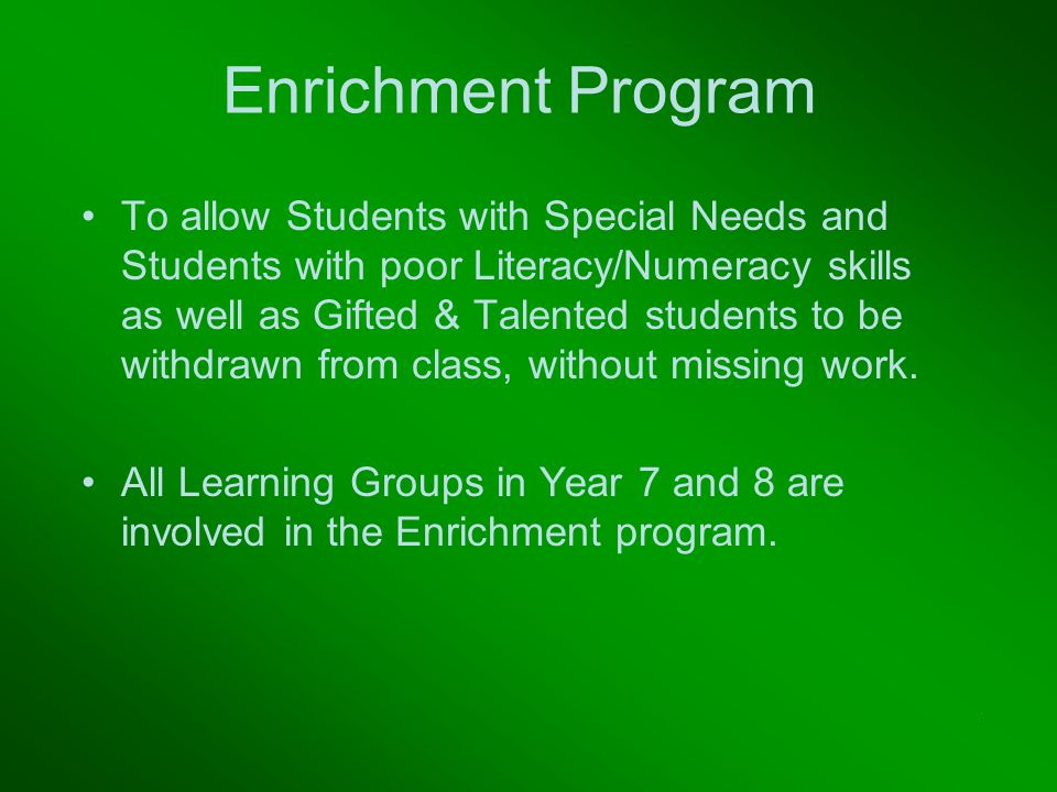 Enrichment Program To allow Students with Special Needs and Students with poor Literacy/Numeracy skills as well as Gifted & Talented students to be withdrawn from class, without missing work.