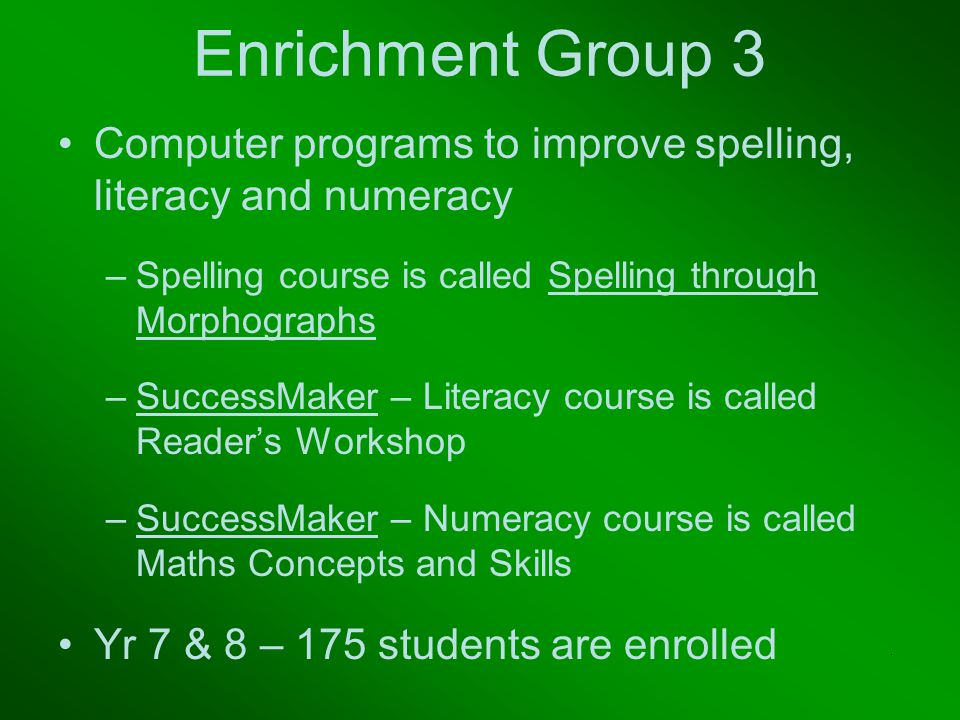 Enrichment Group 3 Computer programs to improve spelling, literacy and numeracy –Spelling course is called Spelling through Morphographs –SuccessMaker – Literacy course is called Reader's Workshop –SuccessMaker – Numeracy course is called Maths Concepts and Skills Yr 7 & 8 – 175 students are enrolled.