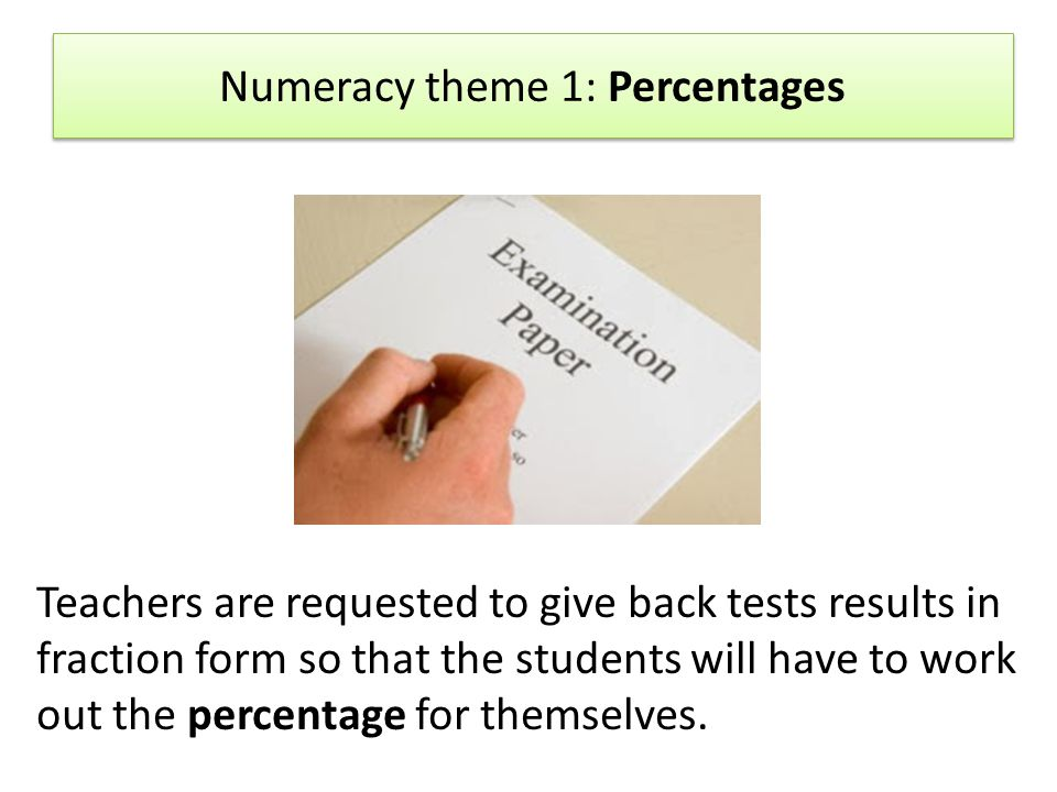Numeracy theme 1: Percentages Teachers are requested to give back tests results in fraction form so that the students will have to work out the percentage for themselves.