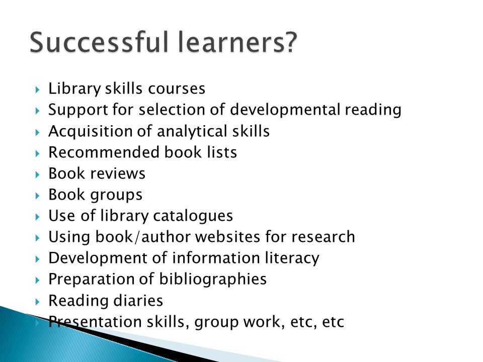  Library skills courses  Support for selection of developmental reading  Acquisition of analytical skills  Recommended book lists  Book reviews  Book groups  Use of library catalogues  Using book/author websites for research  Development of information literacy  Preparation of bibliographies  Reading diaries  Presentation skills, group work, etc, etc