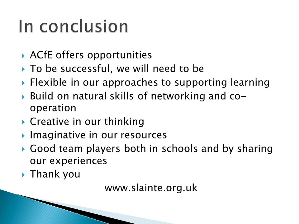  ACfE offers opportunities  To be successful, we will need to be  Flexible in our approaches to supporting learning  Build on natural skills of networking and co- operation  Creative in our thinking  Imaginative in our resources  Good team players both in schools and by sharing our experiences  Thank you www.slainte.org.uk