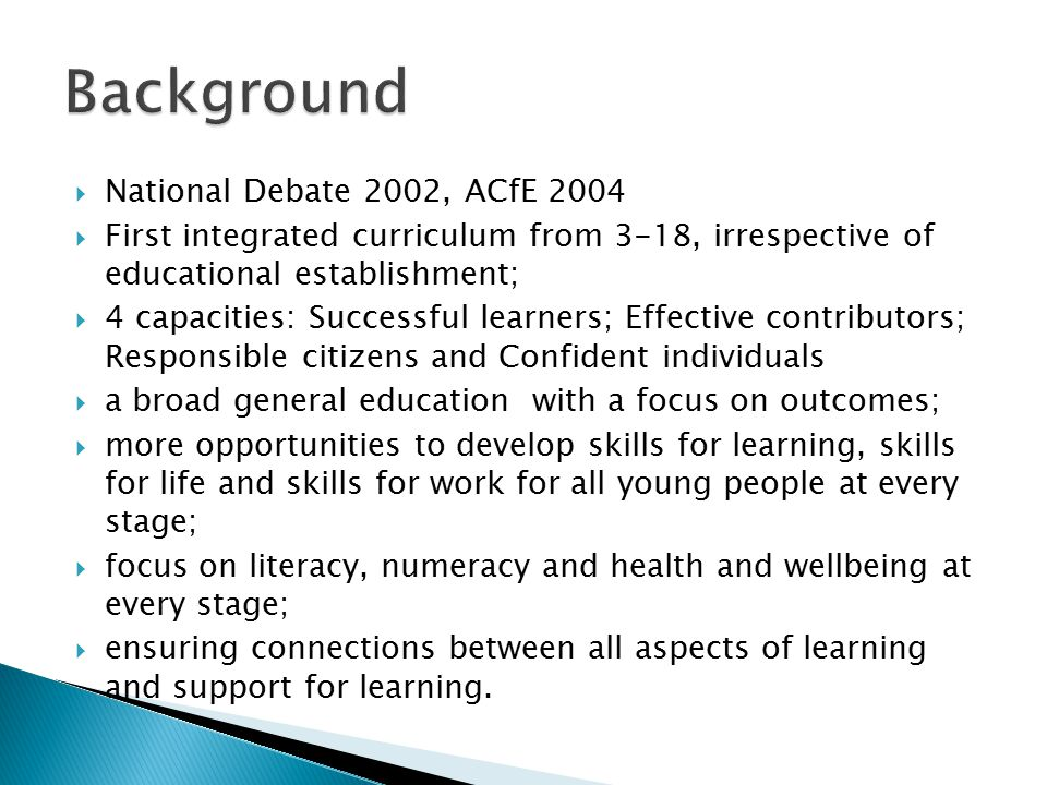  National Debate 2002, ACfE 2004  First integrated curriculum from 3-18, irrespective of educational establishment;  4 capacities: Successful learners; Effective contributors; Responsible citizens and Confident individuals  a broad general education with a focus on outcomes;  more opportunities to develop skills for learning, skills for life and skills for work for all young people at every stage;  focus on literacy, numeracy and health and wellbeing at every stage;  ensuring connections between all aspects of learning and support for learning.