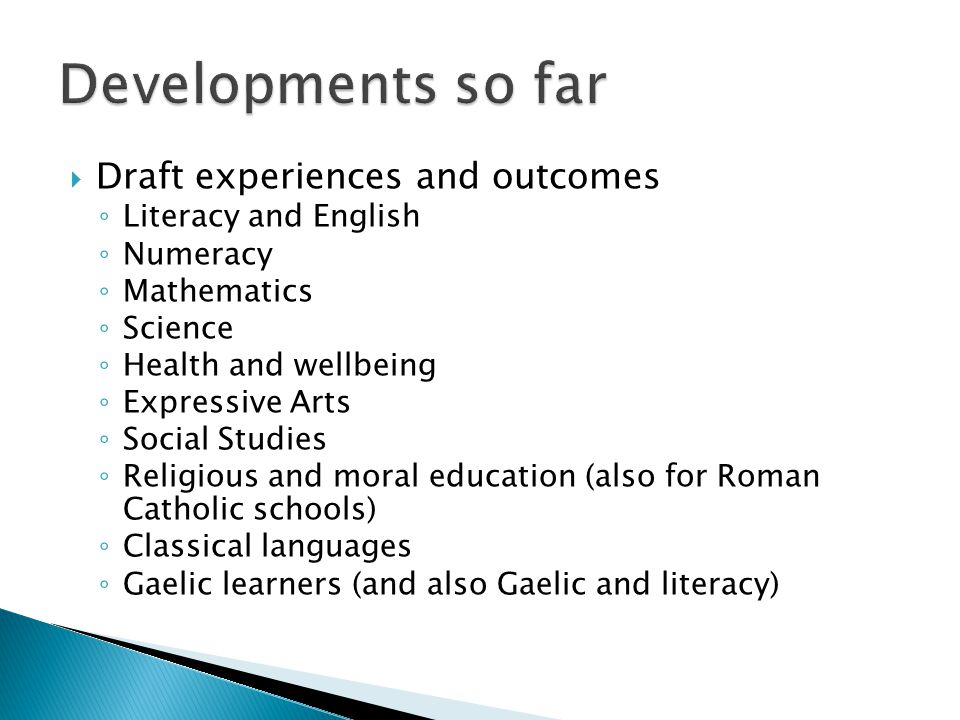  Draft experiences and outcomes ◦ Literacy and English ◦ Numeracy ◦ Mathematics ◦ Science ◦ Health and wellbeing ◦ Expressive Arts ◦ Social Studies ◦ Religious and moral education (also for Roman Catholic schools) ◦ Classical languages ◦ Gaelic learners (and also Gaelic and literacy)