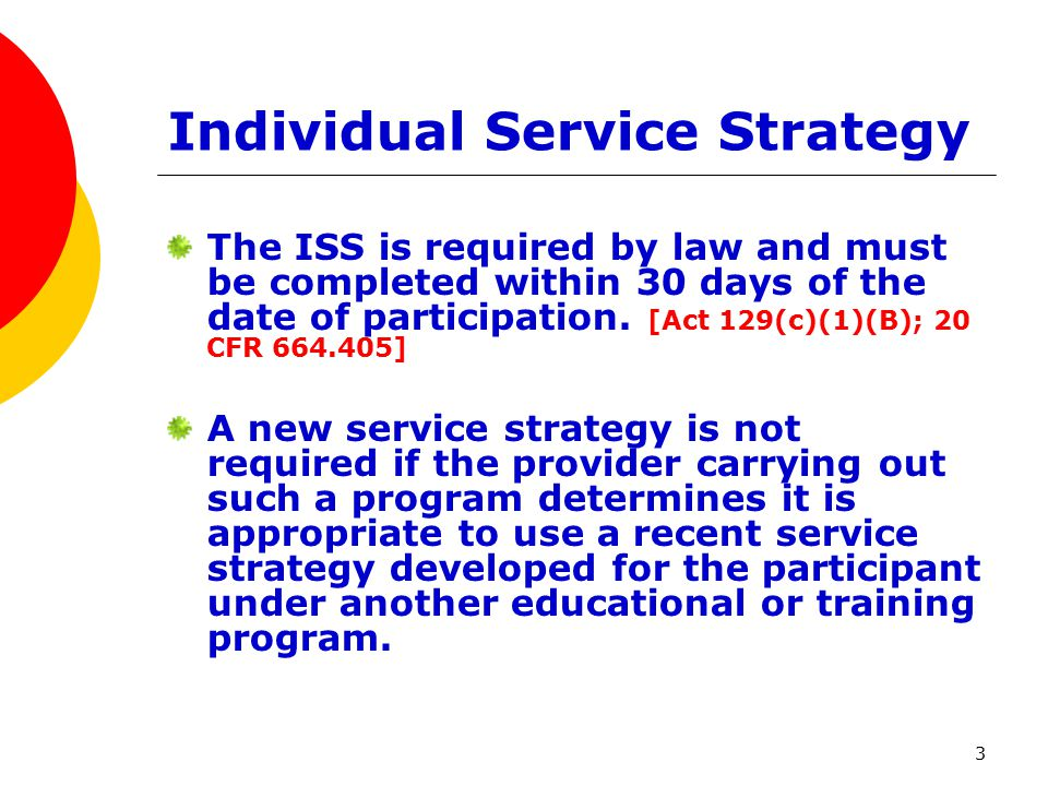 3 Individual Service Strategy The ISS is required by law and must be completed within 30 days of the date of participation.
