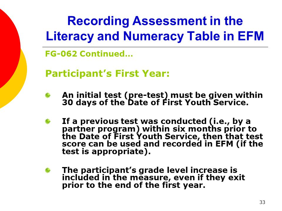 33 Recording Assessment in the Literacy and Numeracy Table in EFM FG-062 Continued… Participant's First Year: An initial test (pre-test) must be given within 30 days of the Date of First Youth Service.