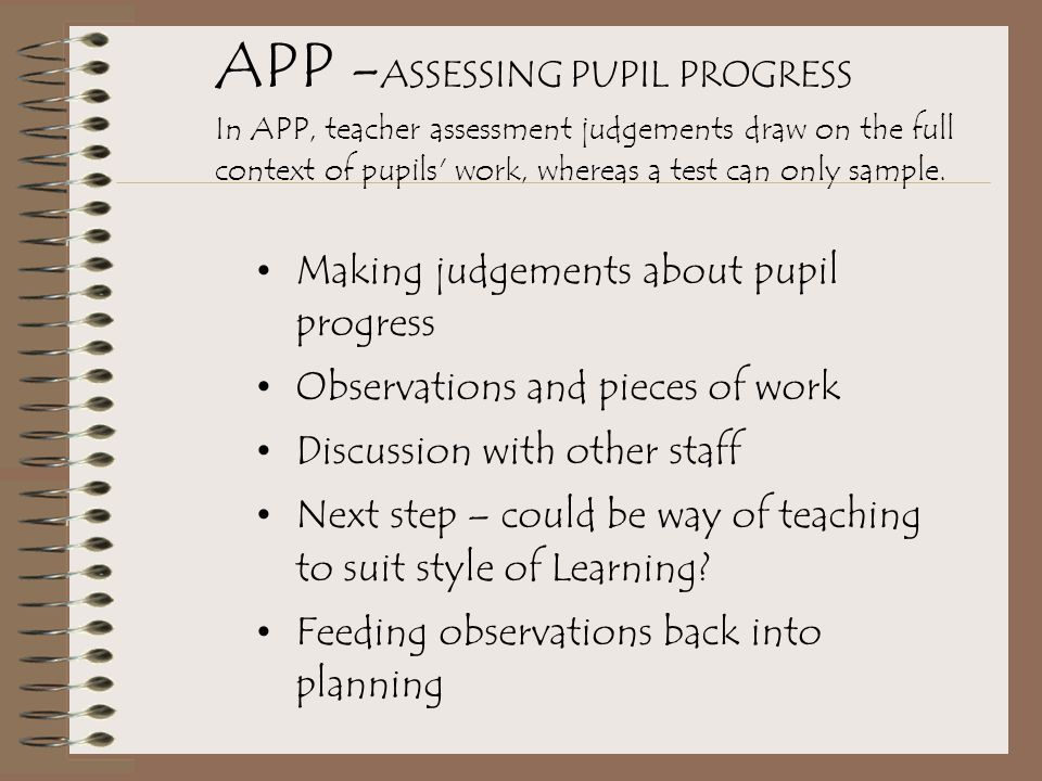 APP - ASSESSING PUPIL PROGRESS In APP, teacher assessment judgements draw on the full context of pupils work, whereas a test can only sample.