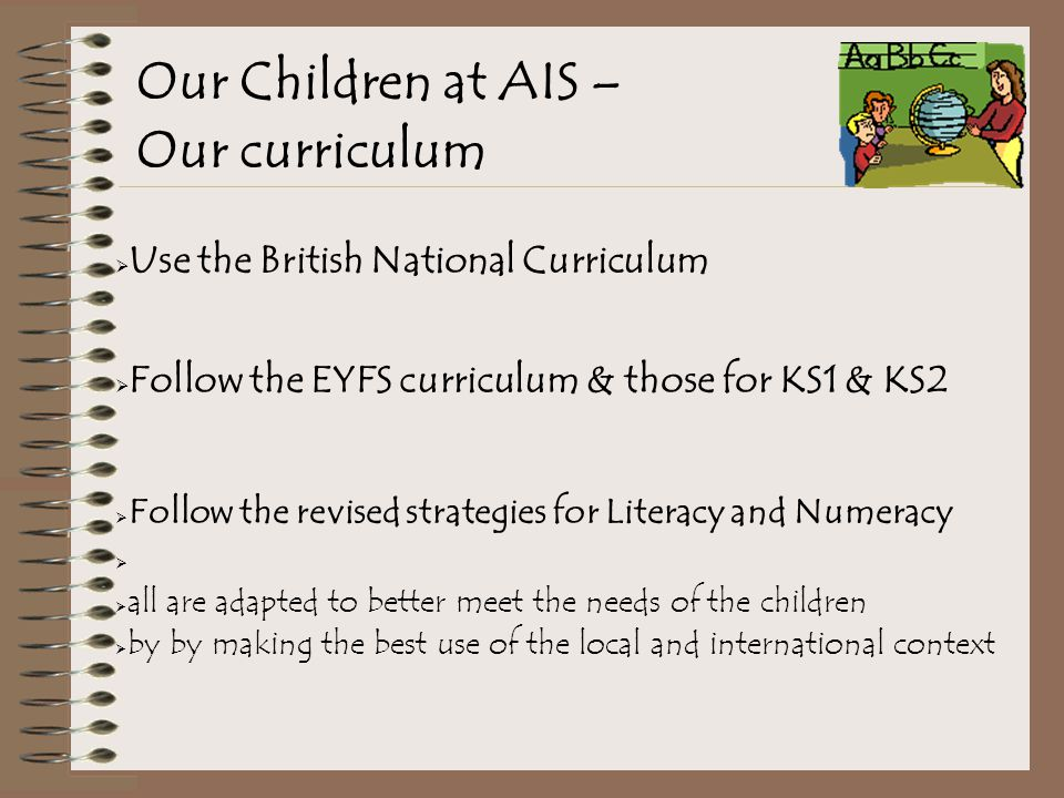 Our Children at AIS – Our curriculum  Use the British National Curriculum  Follow the EYFS curriculum & those for KS1 & KS2  Follow the revised strategies for Literacy and Numeracy   all are adapted to better meet the needs of the children  by by making the best use of the local and international context