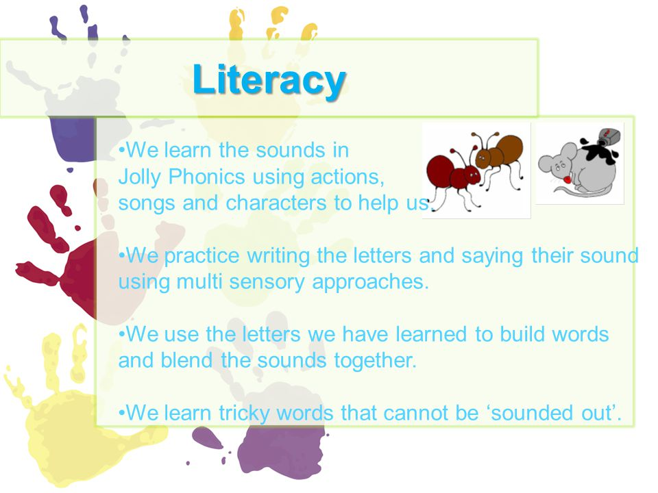 Literacy We learn the sounds in Jolly Phonics using actions, songs and characters to help us. We practice writing the letters and saying their sound u