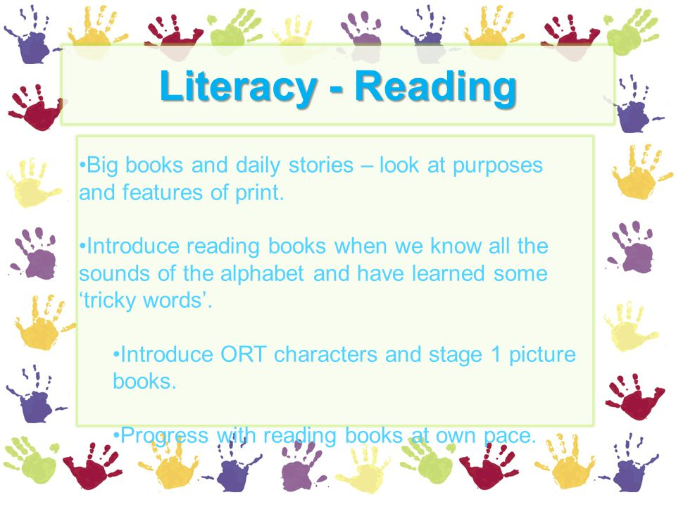 Literacy - Reading Big books and daily stories – look at purposes and features of print. Introduce reading books when we know all the sounds of the al