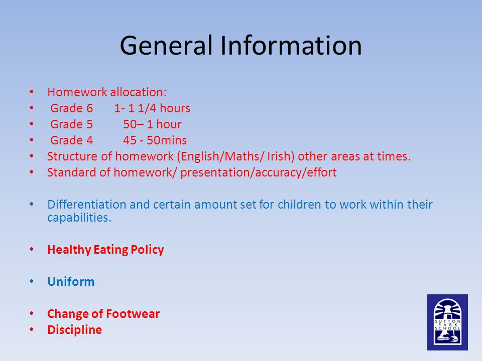General Information Homework allocation: Grade 6 1- 1 1/4 hours Grade 5 50– 1 hour Grade 4 45 - 50mins Structure of homework (English/Maths/ Irish) other areas at times.