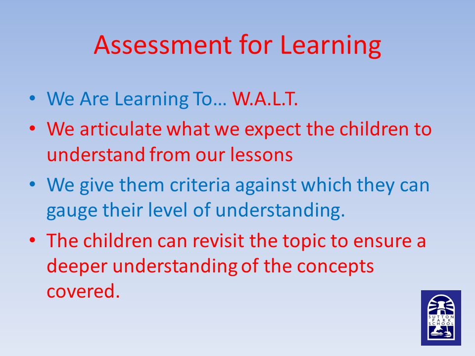 Assessment for Learning We Are Learning To… W.A.L.T. We articulate what we expect the children to understand from our lessons We give them criteria ag