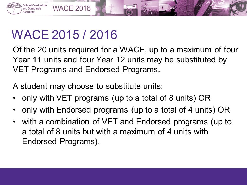 WACE 2015 / 2016 Of the 20 units required for a WACE, up to a maximum of four Year 11 units and four Year 12 units may be substituted by VET Programs and Endorsed Programs.