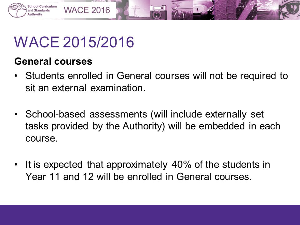 WACE 2015/2016 General courses Students enrolled in General courses will not be required to sit an external examination.