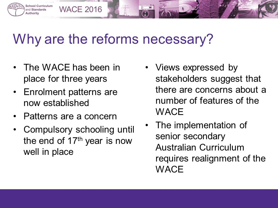 The WACE has been in place for three years Enrolment patterns are now established Patterns are a concern Compulsory schooling until the end of 17 th year is now well in place Views expressed by stakeholders suggest that there are concerns about a number of features of the WACE The implementation of senior secondary Australian Curriculum requires realignment of the WACE Why are the reforms necessary