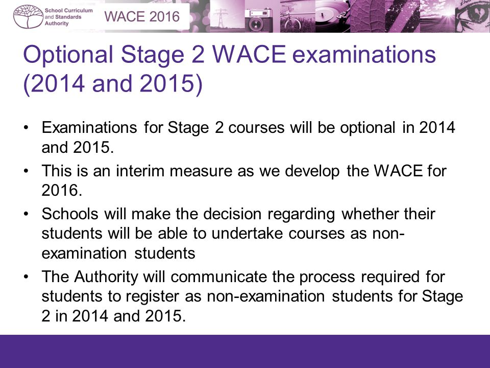 Optional Stage 2 WACE examinations (2014 and 2015) Examinations for Stage 2 courses will be optional in 2014 and 2015.