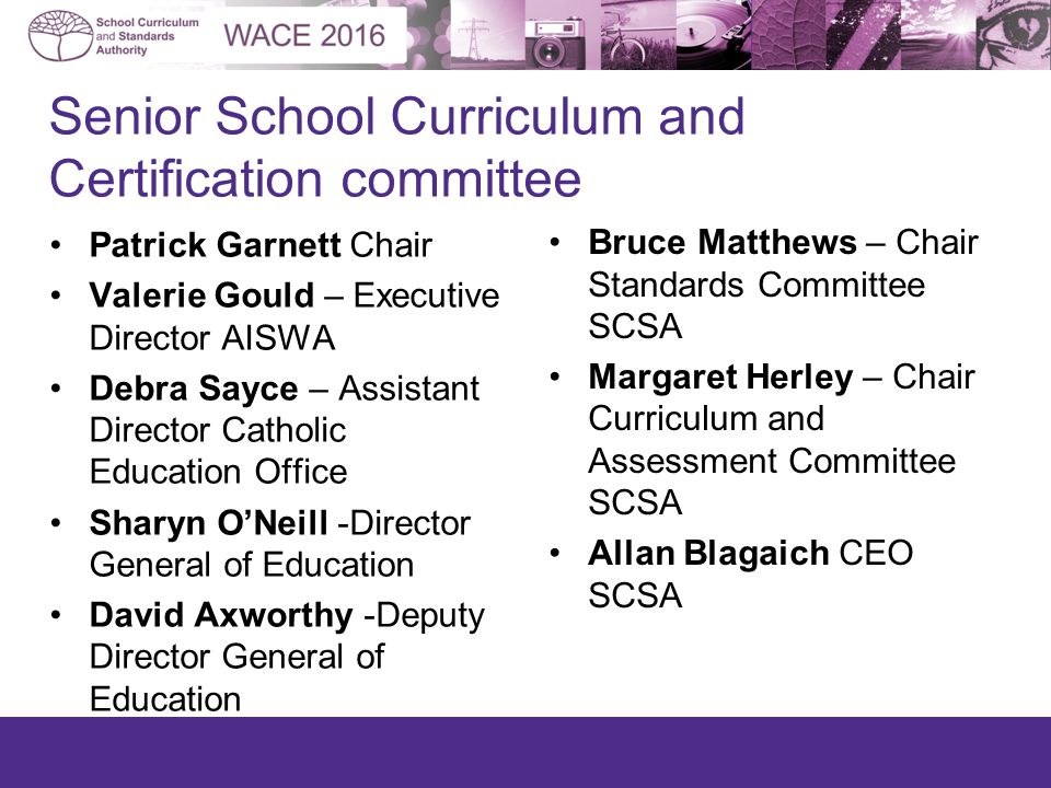 Patrick Garnett Chair Valerie Gould – Executive Director AISWA Debra Sayce – Assistant Director Catholic Education Office Sharyn O'Neill -Director General of Education David Axworthy -Deputy Director General of Education Bruce Matthews – Chair Standards Committee SCSA Margaret Herley – Chair Curriculum and Assessment Committee SCSA Allan Blagaich CEO SCSA Senior School Curriculum and Certification committee