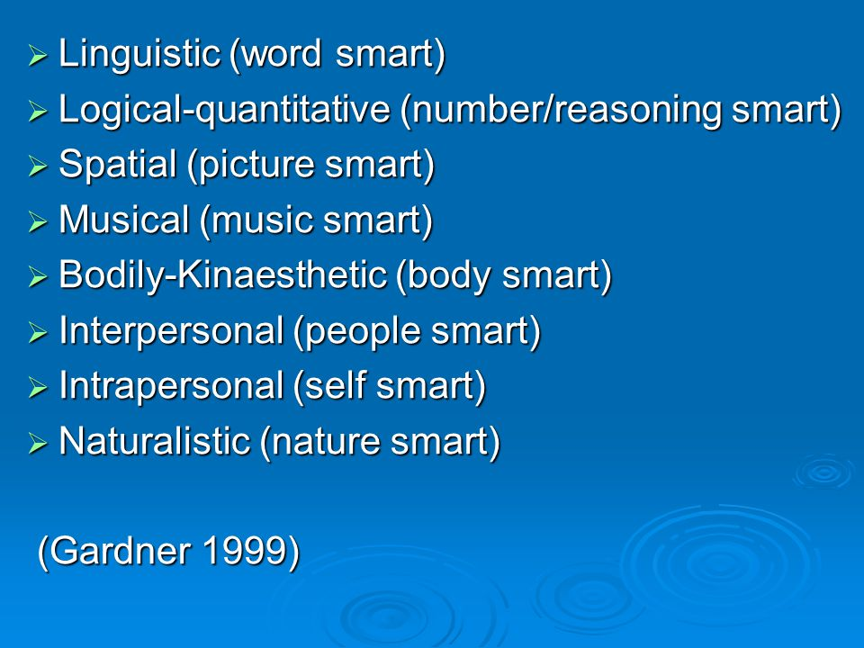  Linguistic (word smart)  Logical-quantitative (number/reasoning smart)  Spatial (picture smart)  Musical (music smart)  Bodily-Kinaesthetic (body smart)  Interpersonal (people smart)  Intrapersonal (self smart)  Naturalistic (nature smart) (Gardner 1999) (Gardner 1999)