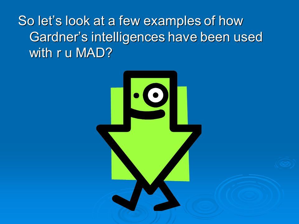 So let's look at a few examples of how Gardner's intelligences have been used with r u MAD?