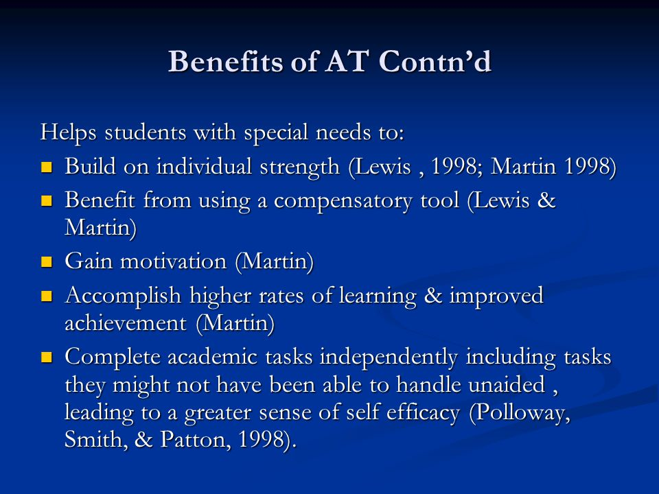 Benefits of AT Contn'd Helps students with special needs to: Build on individual strength (Lewis, 1998; Martin 1998) Build on individual strength (Lewis, 1998; Martin 1998) Benefit from using a compensatory tool (Lewis & Martin) Benefit from using a compensatory tool (Lewis & Martin) Gain motivation (Martin) Gain motivation (Martin) Accomplish higher rates of learning & improved achievement (Martin) Accomplish higher rates of learning & improved achievement (Martin) Complete academic tasks independently including tasks they might not have been able to handle unaided, leading to a greater sense of self efficacy (Polloway, Smith, & Patton, 1998).