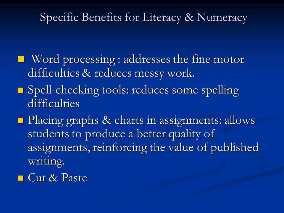 Specific Benefits for Literacy & Numeracy Specific Benefits for Literacy & Numeracy Word processing : addresses the fine motor difficulties & reduces messy work.