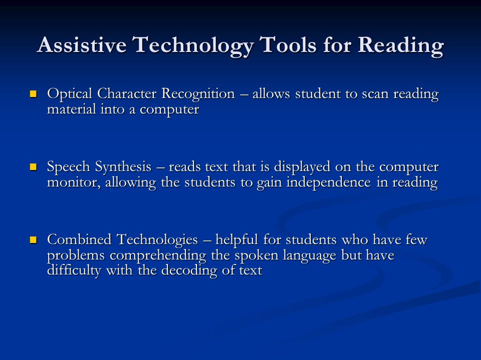 Assistive Technology Tools for Reading Optical Character Recognition – allows student to scan reading material into a computer Optical Character Recognition – allows student to scan reading material into a computer Speech Synthesis – reads text that is displayed on the computer monitor, allowing the students to gain independence in reading Speech Synthesis – reads text that is displayed on the computer monitor, allowing the students to gain independence in reading Combined Technologies – helpful for students who have few problems comprehending the spoken language but have difficulty with the decoding of text Combined Technologies – helpful for students who have few problems comprehending the spoken language but have difficulty with the decoding of text