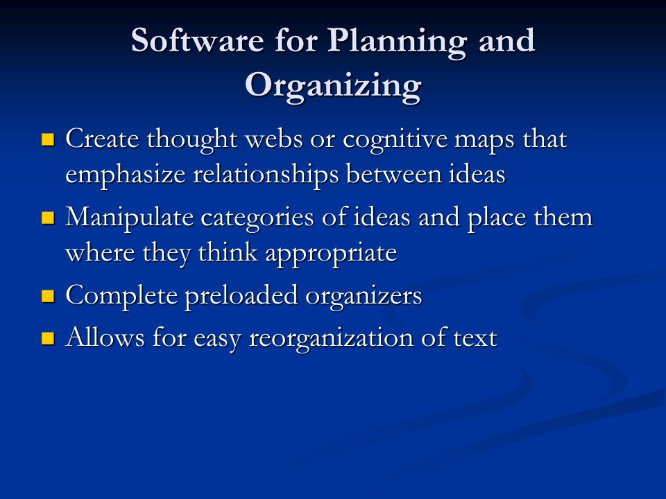 Software for Planning and Organizing Create thought webs or cognitive maps that emphasize relationships between ideas Create thought webs or cognitive maps that emphasize relationships between ideas Manipulate categories of ideas and place them where they think appropriate Manipulate categories of ideas and place them where they think appropriate Complete preloaded organizers Complete preloaded organizers Allows for easy reorganization of text Allows for easy reorganization of text