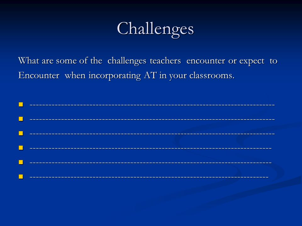 Challenges Challenges What are some of the challenges teachers encounter or expect to Encounter when incorporating AT in your classrooms.