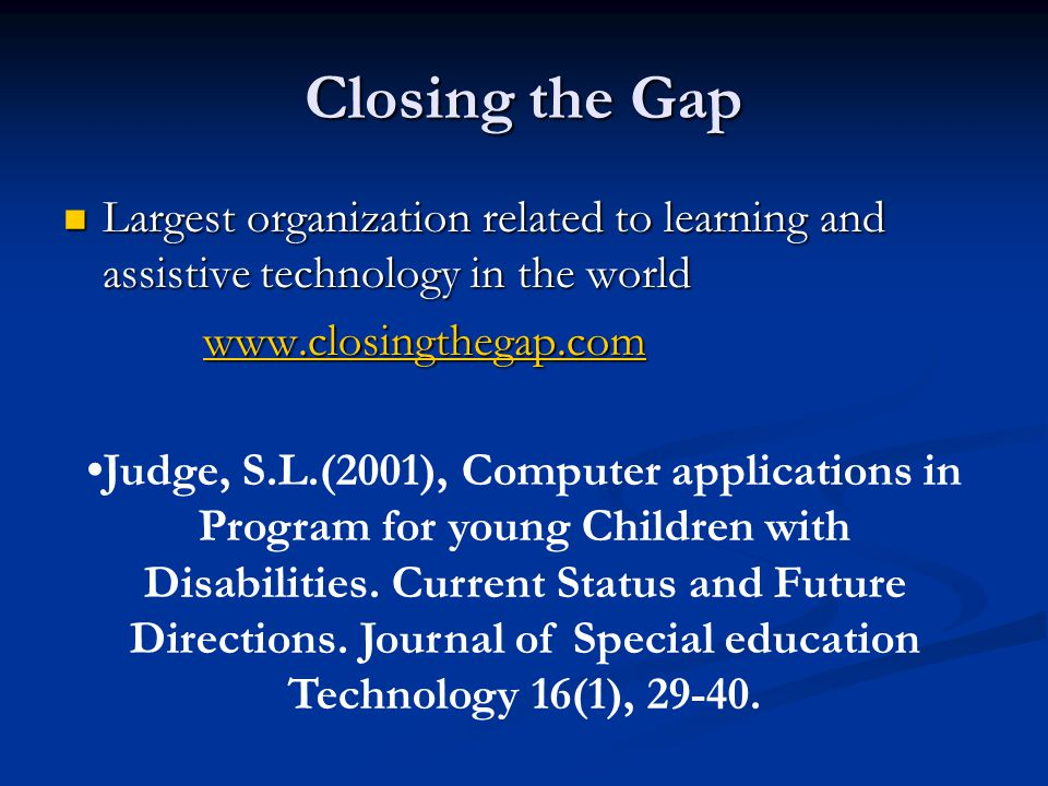 Closing the Gap Largest organization related to learning and assistive technology in the world Largest organization related to learning and assistive technology in the world www.closingthegap.com www.closingthegap.comwww.closingthegap.com Judge, S.L.(2001), Computer applications in Program for young Children with Disabilities.