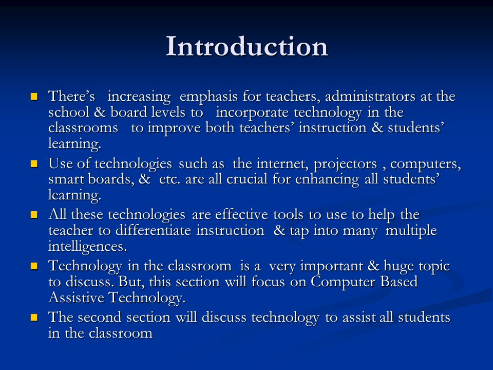Introduction There's increasing emphasis for teachers, administrators at the school & board levels to incorporate technology in the classrooms to improve both teachers' instruction & students' learning.