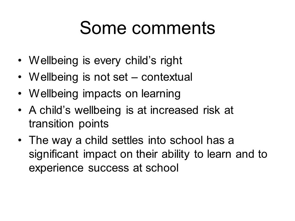 Some comments Wellbeing is every child's right Wellbeing is not set – contextual Wellbeing impacts on learning A child's wellbeing is at increased risk at transition points The way a child settles into school has a significant impact on their ability to learn and to experience success at school