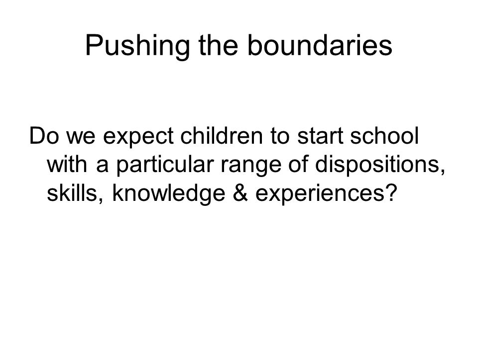 Pushing the boundaries Do we expect children to start school with a particular range of dispositions, skills, knowledge & experiences