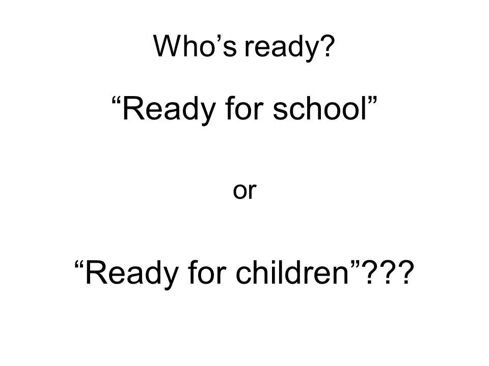 Who's ready Ready for school or Ready for children