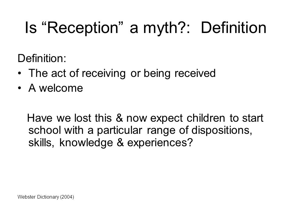 Is Reception a myth : Definition Definition: The act of receiving or being received A welcome Have we lost this & now expect children to start school with a particular range of dispositions, skills, knowledge & experiences.