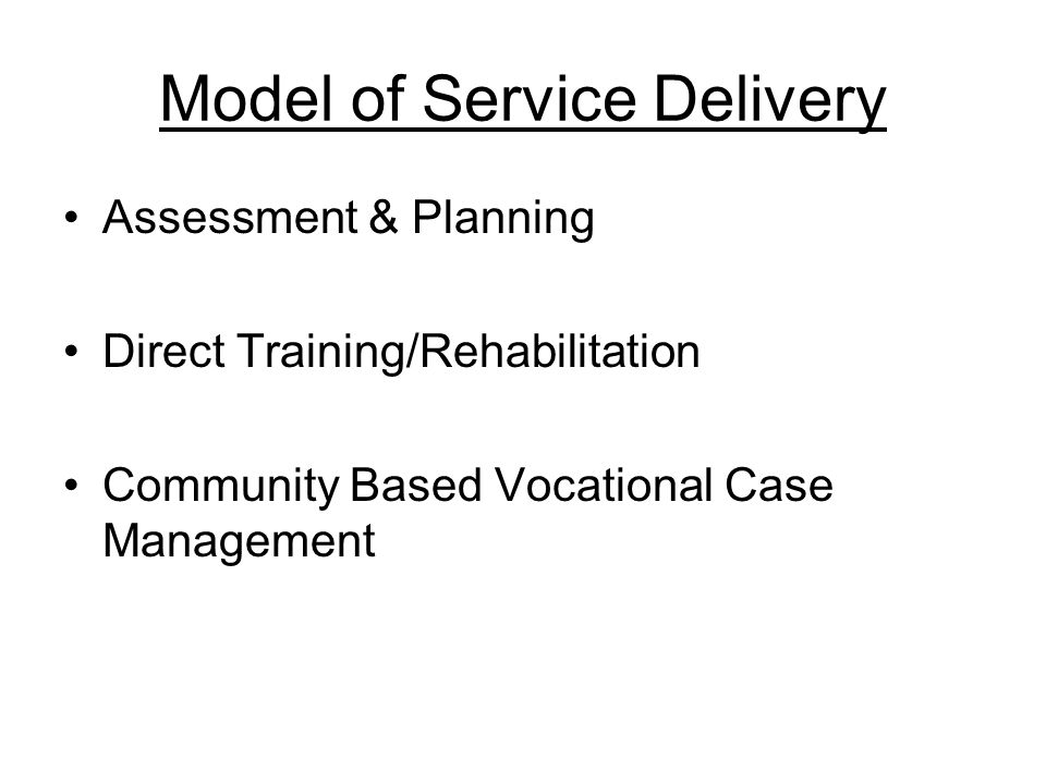Model of Service Delivery Assessment & Planning Direct Training/Rehabilitation Community Based Vocational Case Management