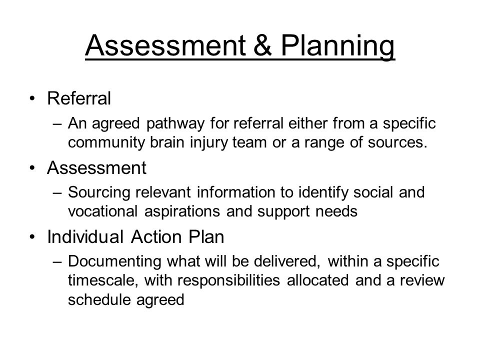 Assessment & Planning Referral –An agreed pathway for referral either from a specific community brain injury team or a range of sources.