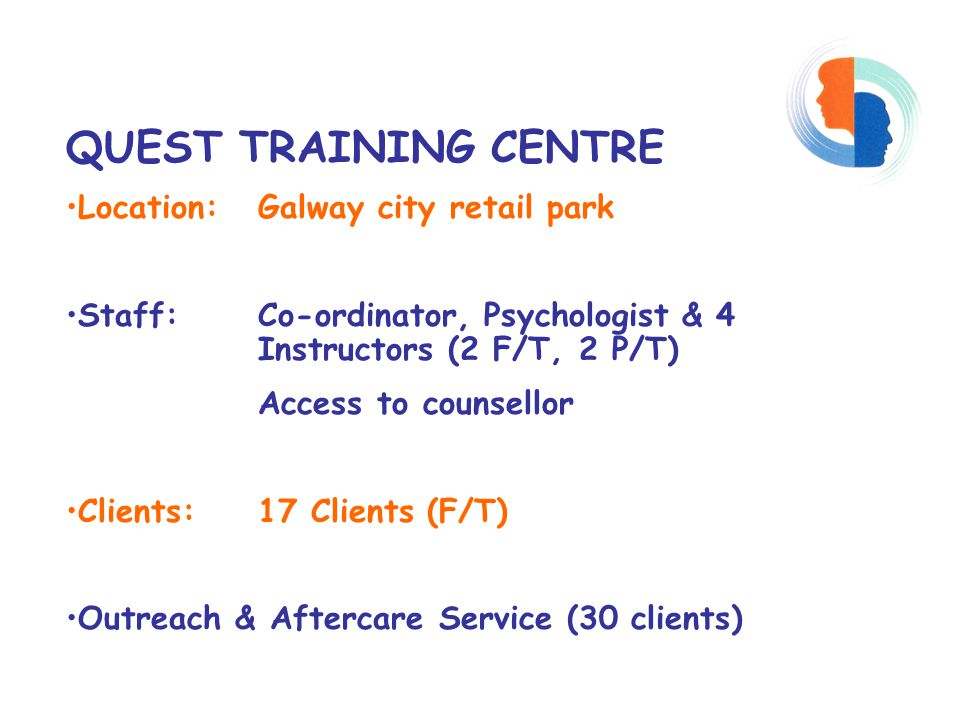 QUEST TRAINING CENTRE Location: Galway city retail park Staff: Co-ordinator, Psychologist & 4 Instructors (2 F/T, 2 P/T) Access to counsellor Clients: 17 Clients (F/T) Outreach & Aftercare Service (30 clients)