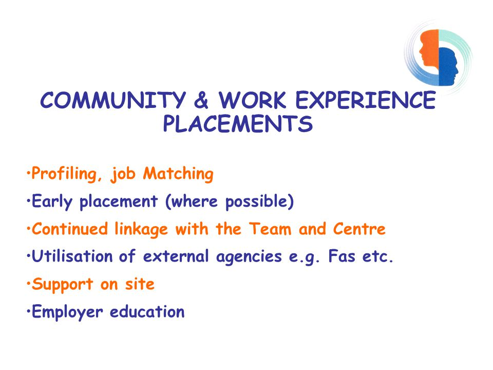 COMMUNITY & WORK EXPERIENCE PLACEMENTS Profiling, job Matching Early placement (where possible) Continued linkage with the Team and Centre Utilisation of external agencies e.g.