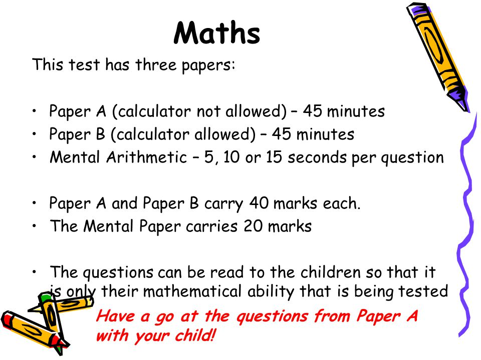 Maths This test has three papers: Paper A (calculator not allowed) – 45 minutes Paper B (calculator allowed) – 45 minutes Mental Arithmetic – 5, 10 or 15 seconds per question Paper A and Paper B carry 40 marks each.