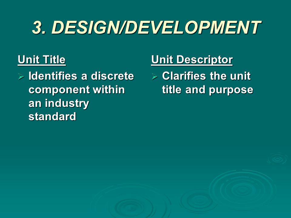 3. DESIGN/DEVELOPMENT A unit of competency consists of:  Unit title  Unit descriptor  Elements  Performance criteria  Range of variables  Eviden