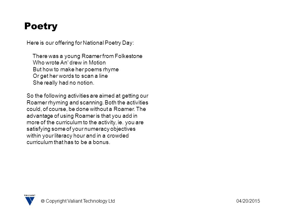 04/20/2015  Copyright Valiant Technology Ltd Poetry Here is our offering for National Poetry Day: There was a young Roamer from Folkestone Who wrote An drew in Motion But how to make her poems rhyme Or get her words to scan a line She really had no notion.