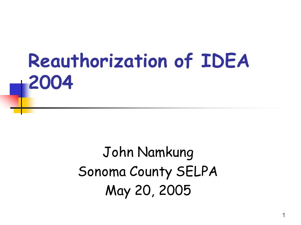 1 Reauthorization of IDEA 2004 John Namkung Sonoma County SELPA May 20, 2005