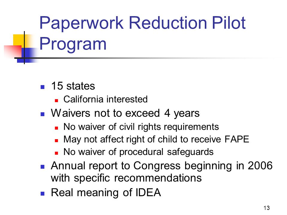 13 Paperwork Reduction Pilot Program 15 states California interested Waivers not to exceed 4 years No waiver of civil rights requirements May not affe