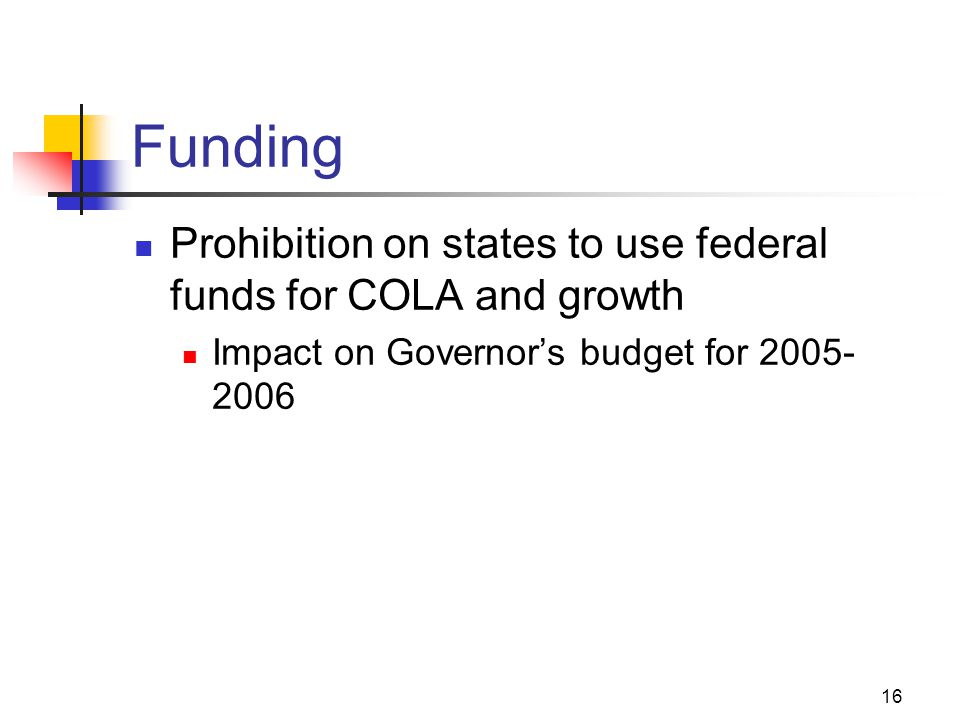 16 Funding Prohibition on states to use federal funds for COLA and growth Impact on Governor's budget for 2005- 2006
