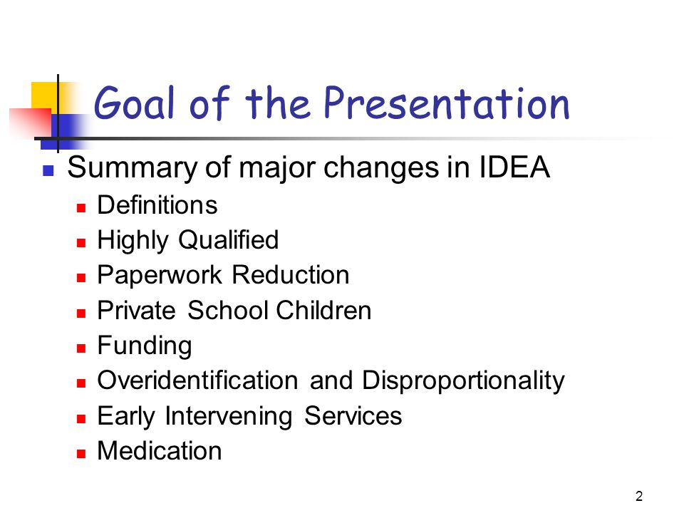 2 Goal of the Presentation Summary of major changes in IDEA Definitions Highly Qualified Paperwork Reduction Private School Children Funding Overident