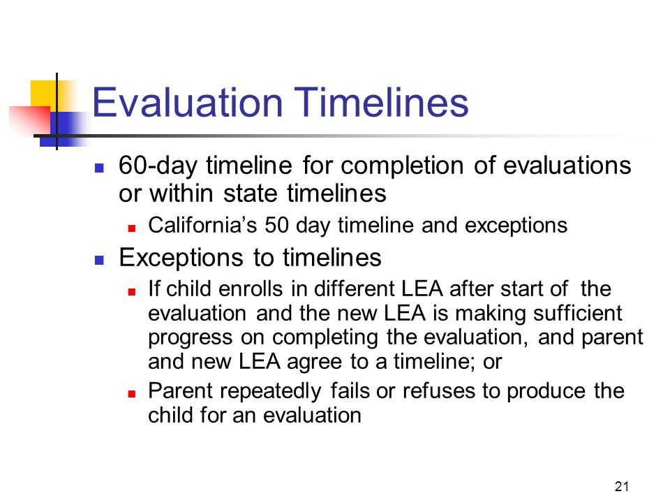 21 Evaluation Timelines 60-day timeline for completion of evaluations or within state timelines California's 50 day timeline and exceptions Exceptions
