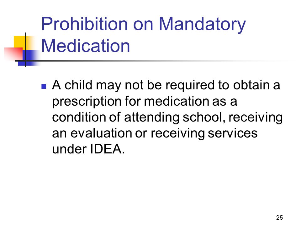 25 Prohibition on Mandatory Medication A child may not be required to obtain a prescription for medication as a condition of attending school, receivi