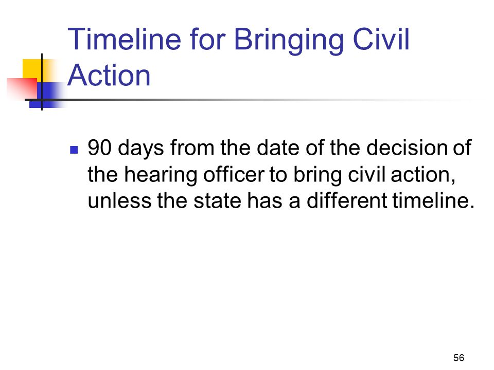 56 Timeline for Bringing Civil Action 90 days from the date of the decision of the hearing officer to bring civil action, unless the state has a diffe